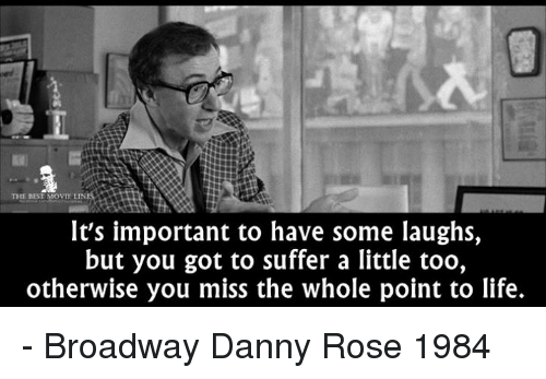 Life, Memes, and Best: THE BEST  OVIE LIN  It's important to have some laughs,  but you got to suffer a little too,  otherwise you miss the whole point to life. - Broadway Danny Rose 1984