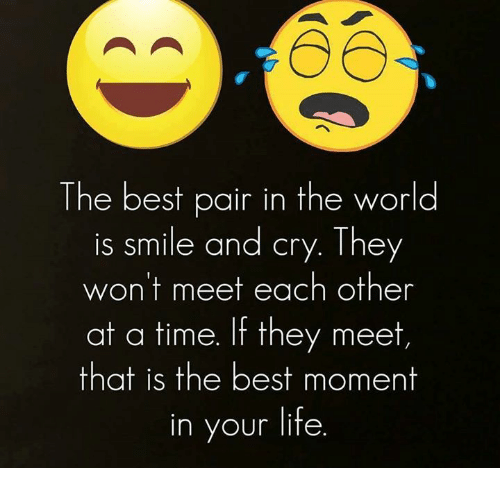The Best Pair In The World Is Smile And Cry They Wont Meet Each