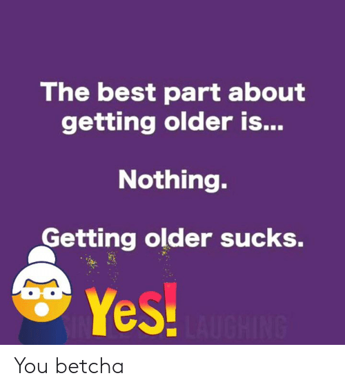 Dank, Best, and 🤖: The best part about  getting older is...  Nothing.  Getting older sucks.  Yes! You betcha