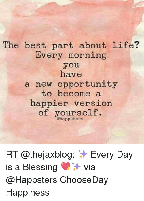 See Every Day As An Opportunity To Better Yourself: The Best Part About Life? Every Morning You Have A New