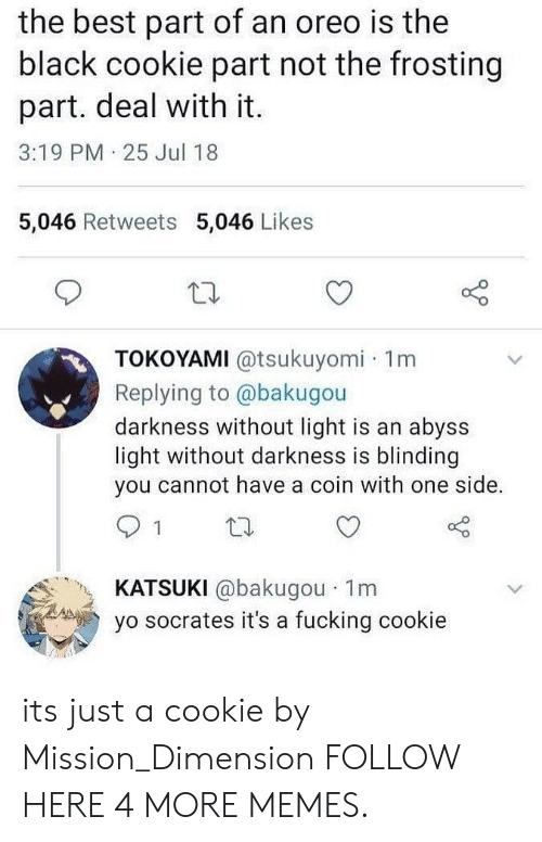 Dank, Fucking, and Memes: the best part of an oreo is the  black cookie part not the frosting  part. deal with it.  3:19 PM 25 Jul 18  5,046 Retweets 5,046 Likes  TOKOYAMI @tsukuyomi 1m  Replying to @bakugou  darkness without light is an abyss  light without darkness is blinding  you cannot have a coin with one side.  KATSUKI @bakugou 1m  yo socrates it's a fucking cookie its just a cookie by Mission_Dimension FOLLOW HERE 4 MORE MEMES.