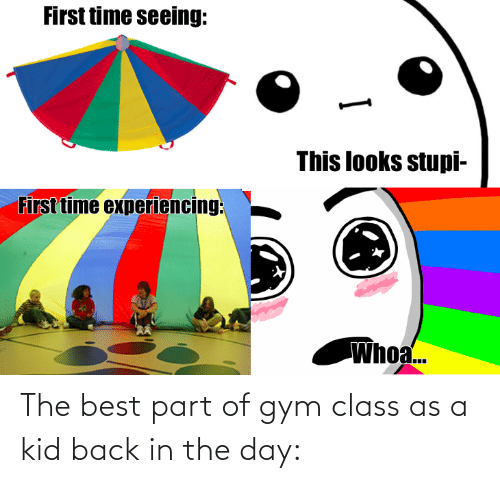 Gym, Best, and Back: The best part of gym class as a kid back in the day: