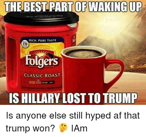 Af, Memes, and Roast: THE BEST PART OF WAKING UP  RICH. PURE TASTE  270  rolgers  CLASSIC ROAST  IS HILLARY LOST TO TRUMP Is anyone else still hyped af that trump won? 🤔 IAm