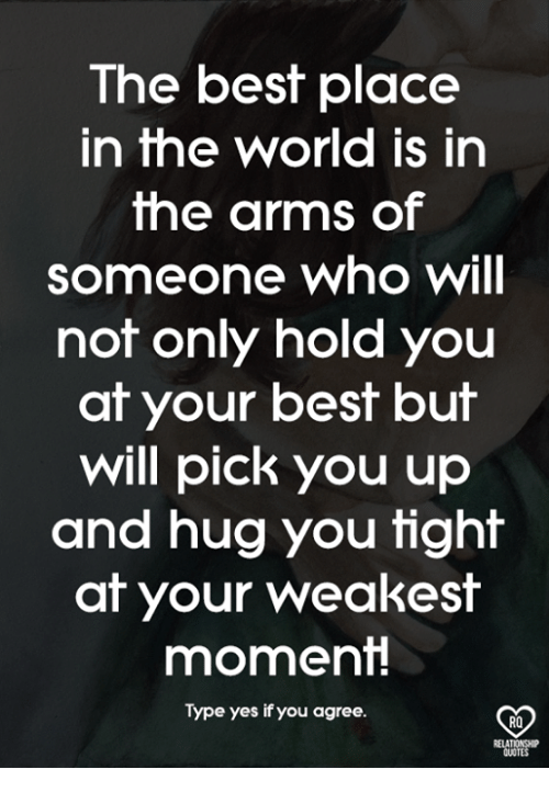 Memes, Best, and Quotes: The best place  in the world is in  the arms of  someone who will  not only hold you  at your best but  will pick you up  and hug you tight  at your weakest  moment!  Type yes if you agree.  2  RO  RELATIONSHIP  QUOTES