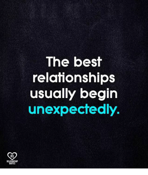 Memes, Relationships, and Best: The best  relationships  usually begin  unexpectedly.  RO  RELA  QUOTE