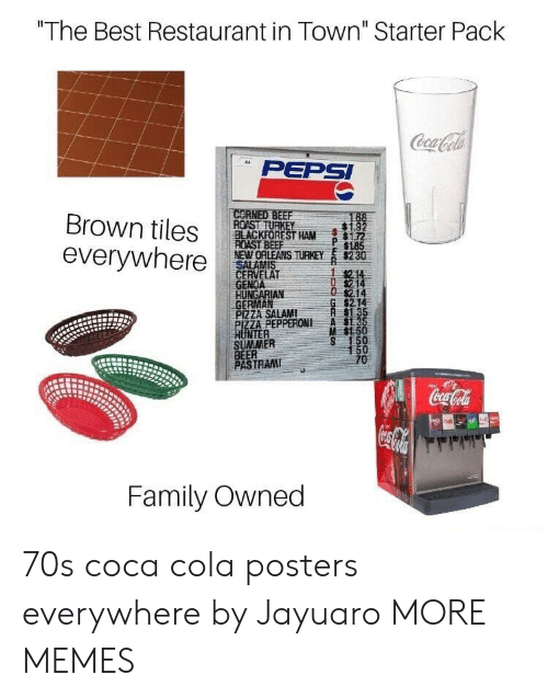 "Beer, Coca-Cola, and Dank: ""The Best Restaurant in Town"" Starter Pack  PEPSI  Brown tiles ROASTRE  everywhere  BLACKFOREST HAM172  NEWORLEANS THEY s230  GENOA  GERMAN  P 1185  214  $2.14  PIZZA SALAMI  ZA PEPPERONI A  M $1.5  NTER  SUMMER  BEER  PASTRAM  TRAI  Family Owned 70s coca cola posters everywhere by Jayuaro MORE MEMES"