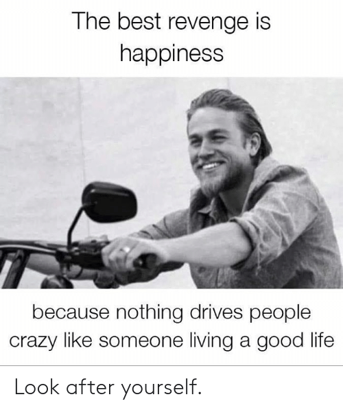 Crazy, Dank, and Life: The best revenge is  nappiness  because nothing drives people  crazy like someone living a good life Look after yourself.