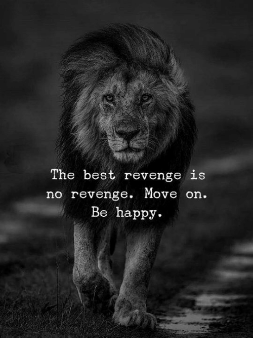 Revenge, Best, and Happy: The best revenge is  no revenge. Move on.  Be happy.