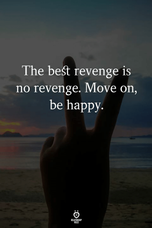 Revenge, Best, and Happy: The best revenge is  no revenge. Move on,  be happy  RELATIENGHP  SLES