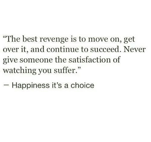 "Revenge, Best, and Happiness: ""The best revenge is to move on, get  over it, and continue to succeed. Never  give someone the satisfaction of  watching you suffer.""  Happiness it's a choice"