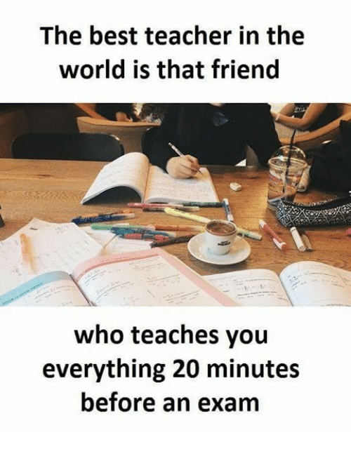 Memes, 🤖, and Best Teacher: The best teacher in the  world is that friend  who teaches you  everything 20 minutes  before an exam