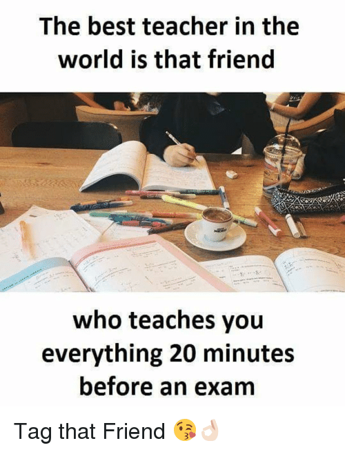 Dekh Bhai, International, and Best Teacher: The best teacher in the  world is that friend  who teaches you  everything 20 minutes  before an exam Tag that Friend 😘👌🏻