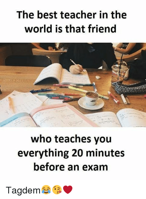 Memes, 🤖, and Best Teacher: The best teacher in the  world is that friend  who teaches you  everything 20 minutes  before an exam Tagdem😂😘❤