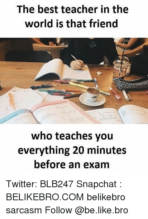 Memes, 🤖, and Snapchater: The best teacher in the  world is that friend  who teaches you  everything 20 minutes  before an exam Twitter: BLB247 Snapchat : BELIKEBRO.COM belikebro sarcasm Follow @be.like.bro