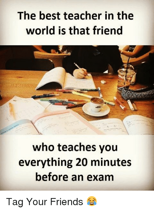 Memes, 🤖, and Best Teacher: The best teacher in the  world is that friend  who teaches you  everything 20 minutes  before an exam Tag Your Friends 😂
