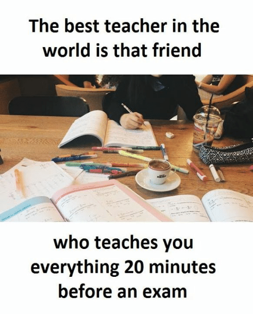 Teachers, The World, and The Best: The best teacher in the  world is that friend  who teaches you  everything 20 minutes  before an exam