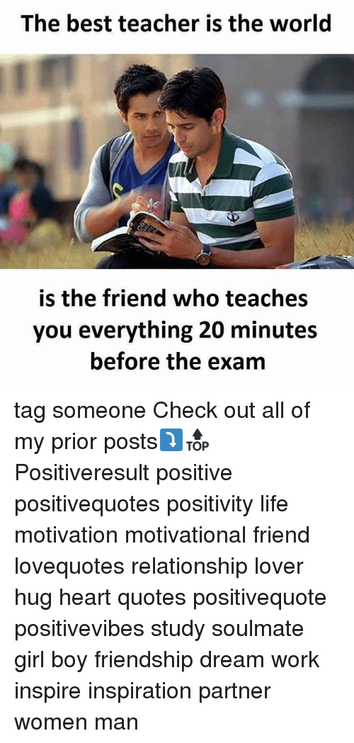 Life, Memes, and Teacher: The best teacher is the world  is the friend who teaches  you everything 20 minutes  before the exam tag someone Check out all of my prior posts⤵🔝 Positiveresult positive positivequotes positivity life motivation motivational friend lovequotes relationship lover hug heart quotes positivequote positivevibes study soulmate girl boy friendship dream work inspire inspiration partner women man