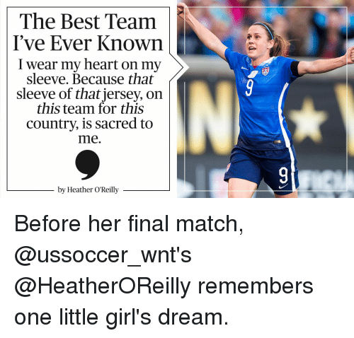 Memes, Match, and Heathers: The Best Team  I've Ever Known  I wear my heart on my  sleeve. Because that  sleeve of that jersey, on  this team for this  country, is sacred to  me.  by Heather O'Reilly Before her final match, @ussoccer_wnt's @HeatherOReilly remembers one little girl's dream.