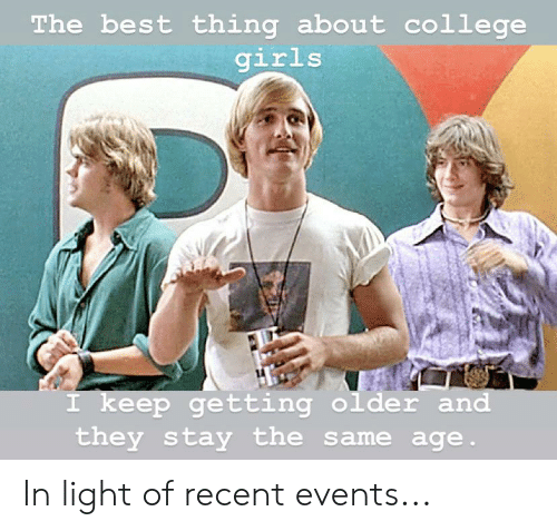 College, Girls, and Reddit: The best thing about college  girls  I keep getting older and  they stay the same age In light of recent events...