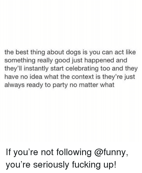 Dogs, Fucking, and Funny: the best thing about dogs is you can act like  something really good just happened and  they'll instantly start celebrating too and they  have no idea what the context is they're just  always ready to party no matter what If you're not following @funny, you're seriously fucking up!