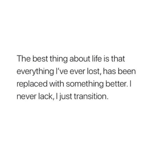 Life, Lost, and Best: The best thing about life is that  everything I've ever lost, has been  replaced with something better.I  never lack, I just transition.