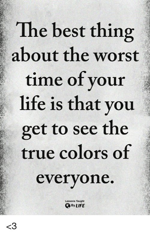 Life, Memes, and The Worst: The best thing  about the worst  time of your  life is that you  get to see the  true colors of  everyone  Lessons Taught  ByLIFE <3