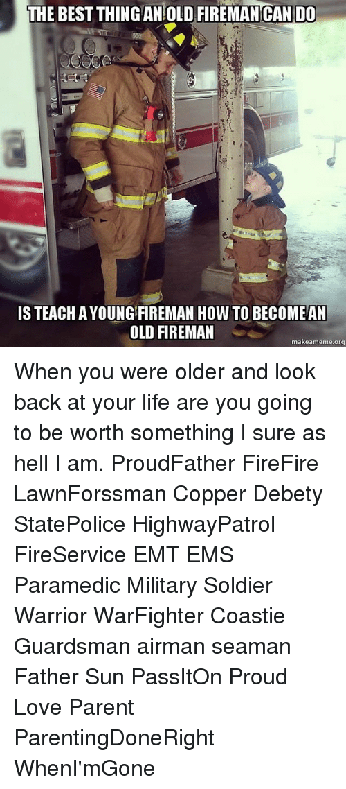 Life, Love, and Memes: THE BEST THING AN OLD FIREMAN CAN DO  IS TEACH AYOUNG FIREMAN HOW TO BECOME AN  OLD FIREMAN  makeameme org When you were older and look back at your life are you going to be worth something I sure as hell I am. ProudFather FireFire LawnForssman Copper Debety StatePolice HighwayPatrol FireService EMT EMS Paramedic Military Soldier Warrior WarFighter Coastie Guardsman airman seaman Father Sun PassItOn Proud Love Parent ParentingDoneRight WhenI'mGone