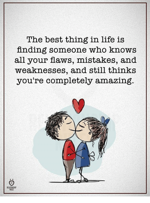 Life, Best, and Amazing: The best thing in life is  finding someone who knows  all your flaws, mistakes, and  weaknesses, and still thinks  you're completely amazing.