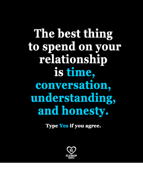 Memes, Best, and Time: The best thing  to spend on your  relationship  is time,  conversation,  understanding,  and honesty  Type Yes if you agree.  RO
