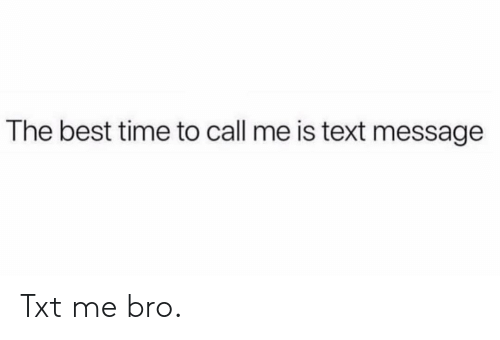 Memes, Best, and Text: The best time to call me is text message Txt me bro.
