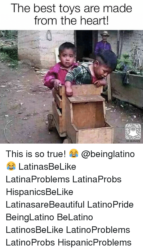 Memes, True, and Best: The best toys are made  from the heart!  BLSNAPZ This is so true! 😂 @beinglatino😂 LatinasBeLike LatinaProblems LatinaProbs HispanicsBeLike LatinasareBeautiful LatinoPride BeingLatino BeLatino LatinosBeLike LatinoProblems LatinoProbs HispanicProblems
