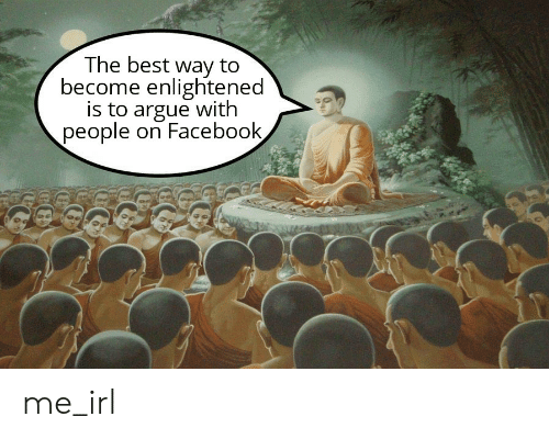 Arguing, Facebook, and Best: The best way to  become enlightened  is to argue with  people on Facebook, me_irl