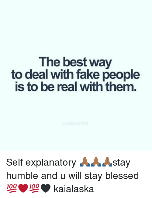 The Best Way To Deal With Fake People Is To Be Real With Them Self