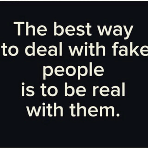 The Best Way To Deal With Fake People Is To Be Real With Them Fake
