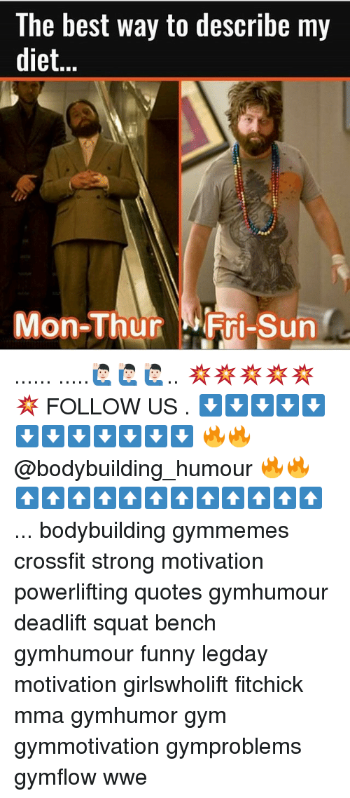 Memes, 🤖, and Sun: The best way to describe my  diet  Mon-Thur  Fri-Sun ...... .....🙋🏻‍♂️🙋🏻‍♂️🙋🏻‍♂️.. 💥💥💥💥💥💥 FOLLOW US . ⬇️⬇️⬇️⬇️⬇️⬇️⬇️⬇️⬇️⬇️⬇️⬇️ 🔥🔥@bodybuilding_humour 🔥🔥 ⬆️⬆️⬆️⬆️⬆️⬆️⬆️⬆️⬆️⬆️⬆️⬆️ ... bodybuilding gymmemes crossfit strong motivation powerlifting quotes gymhumour deadlift squat bench gymhumour funny legday motivation girlswholift fitchick mma gymhumor gym gymmotivation gymproblems gymflow wwe