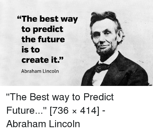 The Best Way To Predict The Future Is To Create It Abraham Lincoln