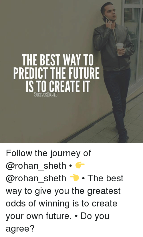The BEST WAY TO PREDICT THE FUTURE IS TO CREATE IT SUCCESS