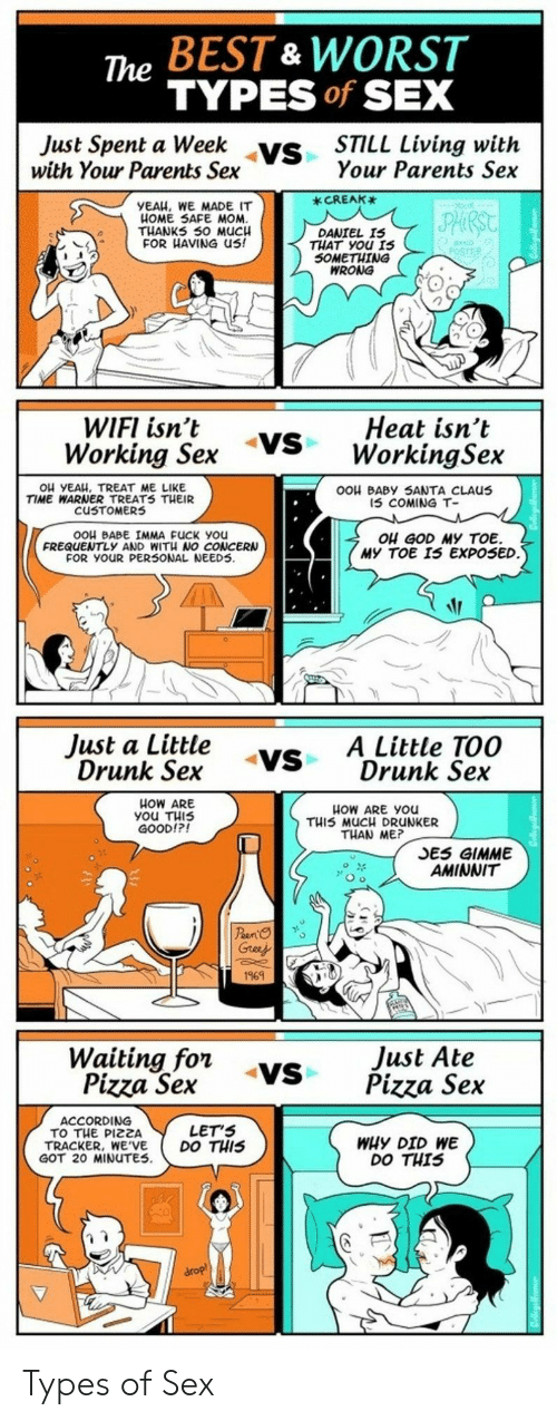 Drunk, Fuck You, and God: The BEST & WORST  TYPES of SEX  Just Spent a ys  with Your Parents Sex  eek vs  STILL Living with  Your Parents Sex  _CREAK  YEAH, WE MADE IT  HOME 5SAFE MOM  THANKS 50 M  FOR HAVING US!  UC  DANIEL IS  THAT you 1s  SOMETHING  WRONG  WIFI isn't yS WorkingSex  Working Sex  Heat isn't  Ou YEAH, TREAT ME LIKE  TIME WARNER TREATS TμEIR  cu TOMERS  OOH BABY SANTA CLAUus  15 COMING T-  OOH BABE IMMA FUCK you  FREQUENTLy AND WIT NO CONCERN  FOR YOUR PER5ONAL NEEDS.  ou GOD MY TOE.  MY TOE I5 EXPOSED  Just a Little vs  Drunk Sex  ADrunk Sex  VSA Little TOO  HOW ARE  แ0W ARE you  THIS MUCH DRUNKER  THAN ME?  GOOD!?  SES GIMME  AMINNIT  169N  Just Ate  Waititgsrx -Vs Pizza Sex  Pizza Sex  Pizza Se.x  ACCORDING  TO THE PIZZA  TRACKER, WE'VE  GOT 20 MINUTES  LET'S  DO THIS  WHY DID WE  DO THIS Types of Sex