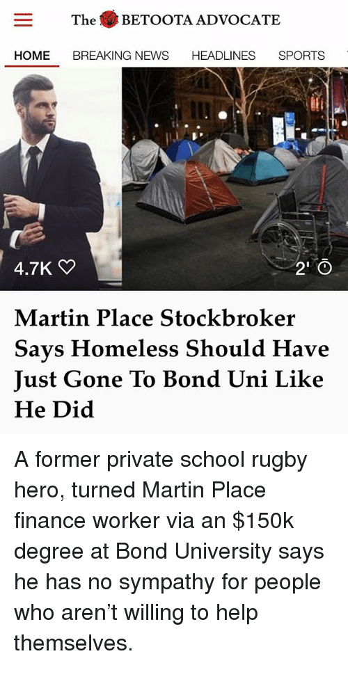 Finance, Homeless, and Martin: The BETOOTA ADVOCATE  HOME BREAKING NEWS HEADLINES SPORTS  2 0  Martin Place Stockbroker  Says Homeless Should Have  Just Gone To Bond Uni Like  He Did  A former private school rugby  hero, turned Martin Place  finance worker via an $150k  degree at Bond University says  he has no sympathy for people  who aren't willing to help  themselves