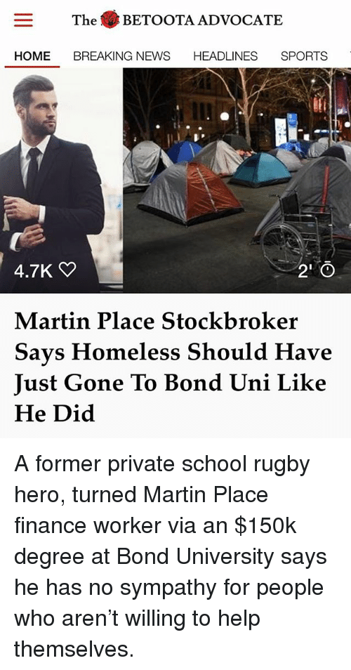 Finance, Homeless, and Martin: The BETOOTA ADVOCATE  HOME BREAKING NEWS HEADLINES SPORTS  4.7K  Martin Place Stockbroker  Says Homeless Should Have  Just Gone To Bond Uni Lik<e  He Did A former private school rugby hero, turned Martin Place finance worker via an $150k degree at Bond University says he has no sympathy for people who aren't willing to help themselves.