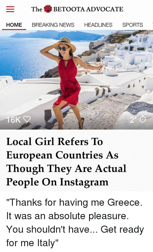 """Instagram, Memes, and News: The BETOOTA ADVOCATE  HOME BREAKING NEWS HEADLINES SPORTS  6K  Local Girl Refers To  European Countries As  Though They Are Actual  People On Instagram """"Thanks for having me Greece. It was an absolute pleasure. You shouldn't have... Get ready for me Italy"""""""