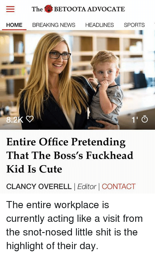 Cute, Memes, and News: The BETOOTA ADVOCATE  HOME BREAKING NEWS HEADLINES SPORTS  8.2  1' O  Entire Office Pretending  That The Boss's Fuckhead  Kid Is Cute  CLANCY OVERELL Editor CONTACT The entire workplace is currently acting like a visit from the snot-nosed little shit is the highlight of their day.