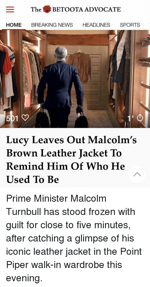 Frozen, Memes, and News: The BETOOTA ADVOCATE  HOME BREAKING NEWS HEADLINES SPORTS  Lucy Leaves Out Malcolm's  Brown Leather Jacket To  Remind Him Of Who He  Used To Be Prime Minister Malcolm Turnbull has stood frozen with guilt for close to five minutes, after catching a glimpse of his iconic leather jacket in the Point Piper walk-in wardrobe this evening.