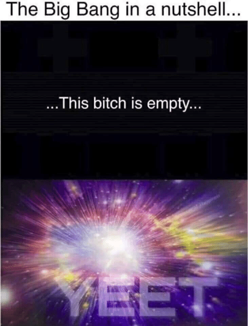 Bitch, Big Bang, and Big: The Big Bang in a nutshell..  ...This bitch is empty..