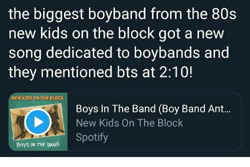80s, Spotify, and Kids: the biggest boyband from the 80s  new kids on the block got a new  song dedicated to boybands and  they mentioned bts at 2:10!  NEW KIDS ON THE BLOCK  Boys In The Band (Boy Band Ant...  New Kids On The Block  Boys IN THE BAND Spotify