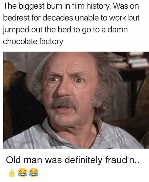 Definitely, Memes, and Old Man: The biggest bum in film history. Was on  bedrest for decades unable to work but  jumped out the bed to go to a damn  chocolate factory Old man was definitely fraud'n..✌😂😂