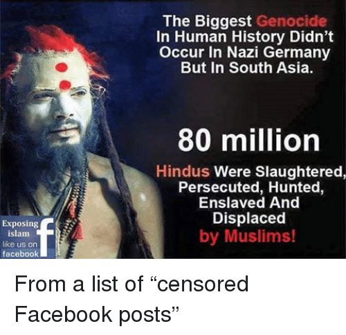 Facebook, Germany, and History: The Biggest Genocide  In Human History Didn't  Occur In Nazi Germany  But In South Asia  80 million  Hindus Were Slaughtered,  Persecuted, Hunted,  Enslaved And  Displaced  by Muslims!  Exposing  islam  like us on  facebook