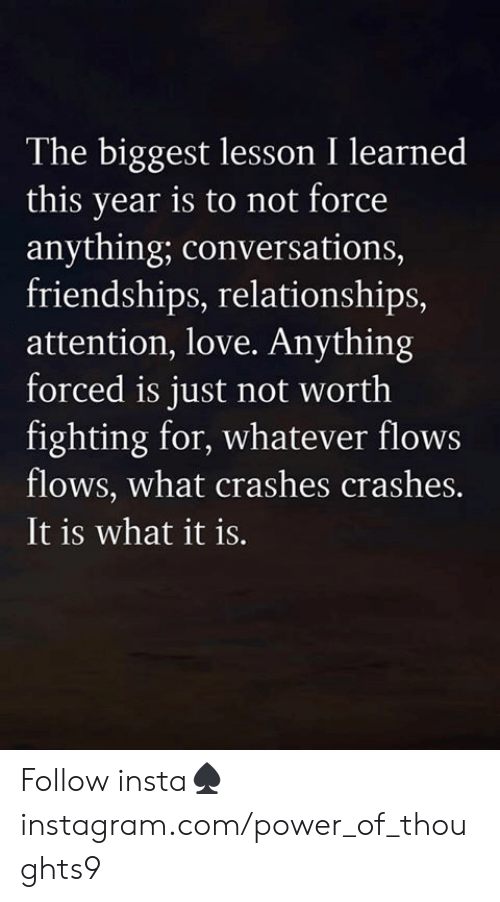 Love, Memes, and Relationships: The biggest lesson I learned  this year is to not force  anything; conversations,  friendships, relationships,  attention, love. Anything  forced is just not worth  fighting for, whatever flows  flows, what crashes crashes.  It is what it is. Follow insta♠️instagram.com/power_of_thoughts9