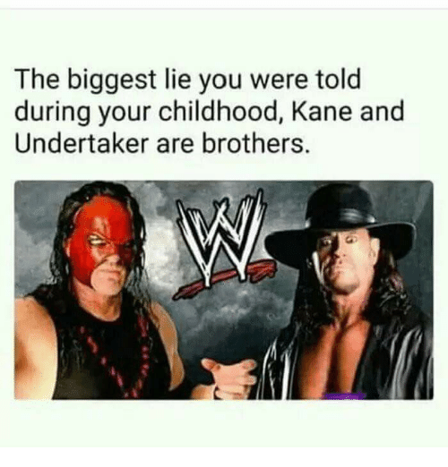 Undertaker, Biggest Lie, and Kane: The biggest lie you were told  during your childhood, Kane and  Undertaker are brothers.