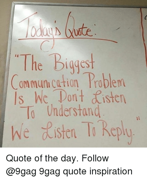 9gag, Memes, and Inspiration: The Biggest  ommun.cation Problem  Is hic. Tan't sten  To Understand  we ste T Replo Quote of the day. Follow @9gag 9gag quote inspiration